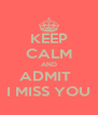 KEEP CALM AND ADMIT   I MISS YOU - Personalised Poster A4 size