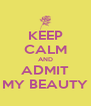 KEEP CALM AND ADMIT MY BEAUTY - Personalised Poster A4 size