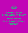 KEEP CALM AND ADMIT THAT ANNA SOHIA IS AN AWESOME FRIEND  - Personalised Poster A4 size