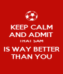 KEEP CALM AND ADMIT THAT SAM IS WAY BETTER THAN YOU - Personalised Poster A4 size