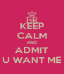 KEEP CALM AND ADMIT U WANT ME - Personalised Poster A4 size
