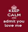 KEEP CALM AND admit you love me  - Personalised Poster A4 size