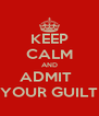 KEEP CALM AND ADMIT   YOUR GUILT - Personalised Poster A4 size
