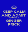 KEEP CALM AND ADMIT YOUR'RE A GINGER PRICK - Personalised Poster A4 size