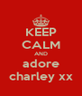 KEEP CALM AND adore charley xx - Personalised Poster A4 size
