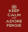 KEEP CALM AND ADORE FERGIE - Personalised Poster A4 size