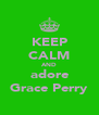 KEEP CALM AND adore Grace Perry - Personalised Poster A4 size