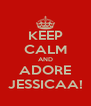 KEEP CALM AND ADORE JESSICAA! - Personalised Poster A4 size