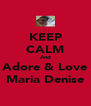 KEEP CALM And Adore & Love Maria Denise - Personalised Poster A4 size