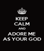 KEEP CALM AND ADORE ME AS YOUR GOD - Personalised Poster A4 size