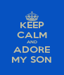 KEEP CALM AND ADORE MY SON - Personalised Poster A4 size