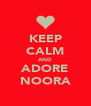KEEP CALM AND ADORE NOORA - Personalised Poster A4 size
