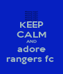KEEP CALM AND adore rangers fc  - Personalised Poster A4 size