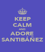 KEEP CALM AND ADORE SANTIBÁÑEZ - Personalised Poster A4 size