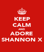 KEEP CALM AND ADORE SHANNON X - Personalised Poster A4 size