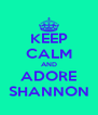 KEEP CALM AND ADORE SHANNON - Personalised Poster A4 size