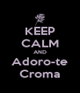 KEEP CALM AND Adoro-te Croma - Personalised Poster A4 size