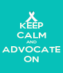 KEEP CALM AND ADVOCATE ON - Personalised Poster A4 size