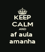 KEEP CALM AND af aula  amanha - Personalised Poster A4 size