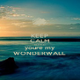 KEEP CALM and after all youre my WONDERWALL - Personalised Poster A4 size