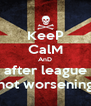 KeeP CalM AnD after league not worsening - Personalised Poster A4 size