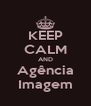 KEEP CALM AND Agência Imagem - Personalised Poster A4 size