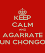 KEEP CALM AND AGARRATE UN CHONGO - Personalised Poster A4 size