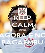 KEEP CALM AND AGORA É NO PACAEMBU - Personalised Poster A4 size