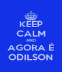 KEEP CALM AND AGORA É ODILSON - Personalised Poster A4 size