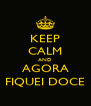 KEEP CALM AND AGORA FIQUEI DOCE - Personalised Poster A4 size