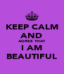 KEEP CALM AND AGREE THAT I AM BEAUTIFUL - Personalised Poster A4 size
