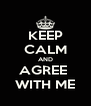 KEEP CALM AND AGREE  WITH ME - Personalised Poster A4 size