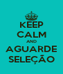 KEEP CALM AND AGUARDE SELEÇÃO - Personalised Poster A4 size