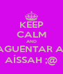 KEEP CALM AND AGUENTAR A  AÍSSAH ;@ - Personalised Poster A4 size
