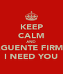 KEEP CALM AND AGUENTE FIRME I NEED YOU - Personalised Poster A4 size