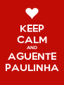 KEEP CALM AND AGUENTE PAULINHA - Personalised Poster A4 size