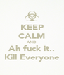 KEEP CALM AND Ah fuck it.. Kill Everyone - Personalised Poster A4 size