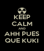 KEEP CALM AND AHH PUES QUE KUKI - Personalised Poster A4 size