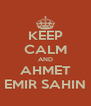 KEEP CALM AND AHMET EMIR SAHIN - Personalised Poster A4 size