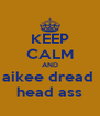 KEEP CALM AND aikee dread  head ass - Personalised Poster A4 size