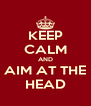KEEP CALM AND AIM AT THE HEAD - Personalised Poster A4 size