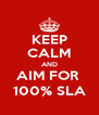 KEEP CALM AND AIM FOR  100% SLA - Personalised Poster A4 size