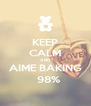 KEEP CALM AND AIME BAKING    98%  - Personalised Poster A4 size