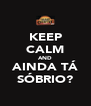KEEP CALM AND AINDA TÁ SÓBRIO? - Personalised Poster A4 size
