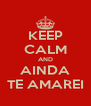 KEEP CALM AND AINDA TE AMAREI - Personalised Poster A4 size