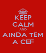 KEEP CALM AND AINDA TEM A CEF - Personalised Poster A4 size