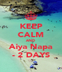 KEEP CALM AND Aiya Napa - 2 DAYS - Personalised Poster A4 size