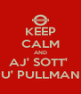 KEEP CALM AND AJ' SOTT'  U' PULLMAN - Personalised Poster A4 size