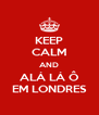 KEEP CALM AND ALÁ LÁ Ô EM LONDRES - Personalised Poster A4 size