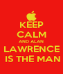 KEEP CALM AND ALAN LAWRENCE  IS THE MAN - Personalised Poster A4 size